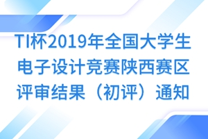 TI杯2019年全国大学生电子设计竞赛陕西赛区评审结果(初评)通知