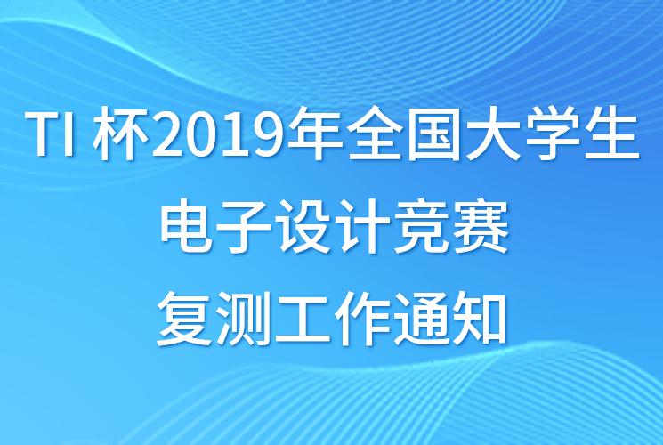 TI 杯2019年全国大学生电子设计竞赛复测工作通知(复测名单已公布)